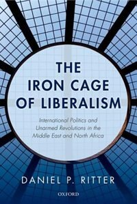 Book The Iron Cage of Liberalism: International Politics and Unarmed Revolutions in the Middle East and… by Daniel Ritter