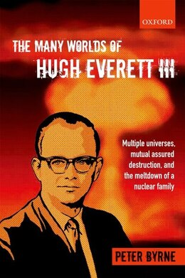 Book The Many Worlds of Hugh Everett III: Multiple Universes, Mutual Assured Destruction, and the… by Peter Byrne