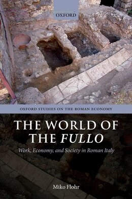 Book The World of the Fullo: Work, Economy, and Society in Roman Italy by Miko Flohr