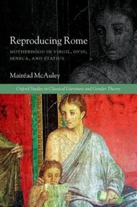 Book Reproducing Rome: Motherhood in Virgil, Ovid, Seneca, and Statius by Mairead McAuley