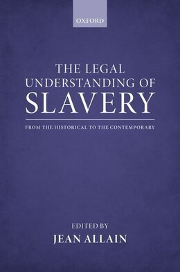 Book The Legal Understanding of Slavery: From the Historical to the Contemporary by Jean Allain
