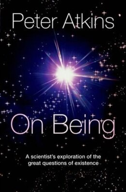 Book On Being: A scientists exploration of the great questions of existence by Peter Atkins