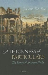 Book A Thickness of Particulars: The Poetry of Anthony Hecht by Jonathan F. S. Post