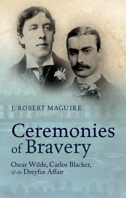 Book Ceremonies of Bravery: Oscar Wilde, Carlos Blacker, and the Dreyfus Affair by J. Robert Maguire