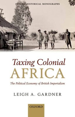 Book Taxing Colonial Africa: The Political Economy of British Imperialism by Leigh A. Gardner
