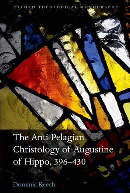 Book The Anti-Pelagian Christology of Augustine of Hippo, 396-430 by Dominic Keech