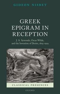 Book Greek Epigram in Reception: J. A. Symonds, Oscar Wilde, and the Invention of Desire, 1805-1929 by Gideon Nisbet