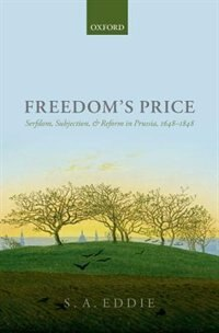 Book Freedoms Price: Serfdom, Subjection, and Reform in Prussia, 1648-1848 by S. A. Eddie