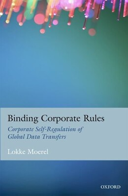 Book Binding Corporate Rules: Corporate Self-Regulation of Global Data Transfers by Lokke Moerel