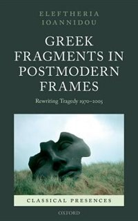 Book Greek Fragments in Postmodern Frames: Rewriting Tragedy 1970-2005 by Eleftheria Ioannidou