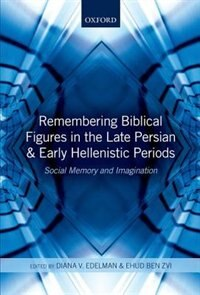 Book Remembering Biblical Figures in the Late Persian and Early Hellenistic Periods: Social Memory and… by Diana V. Edelman