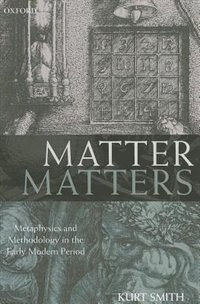 Book Matter Matters: Metaphysics and Methodology in the Early Modern Period by Kurt Smith