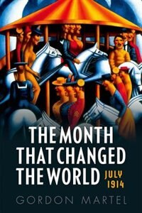 Book The Month that Changed the World: July 1914 by Gordon Martel