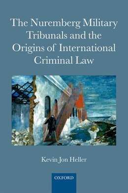 Book The Nuremberg Military Tribunals and the Origins of International Criminal Law by Kevin Jon Heller