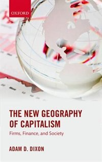 Book The New Geography of Capitalism: Firms, Finance, and Society by Adam D. Dixon