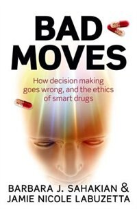 Book Bad Moves: How decision making goes wrong, and the ethics of smart drugs by Barbara Sahakian
