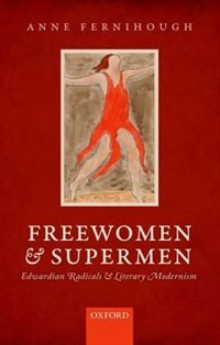 Freewomen and Supermen: Edwardian Radicals and Literary Modernism