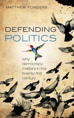 Book Defending Politics: Why Democracy Matters in the 21st Century by Matthew Flinders