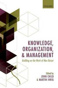 Book Knowledge, Organization, and Management: Building on the Work of Max  Boisot by John Child