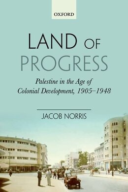 Book Land of Progress: Palestine in the Age of Colonial Development, 1905-1948 by Jacob Norris