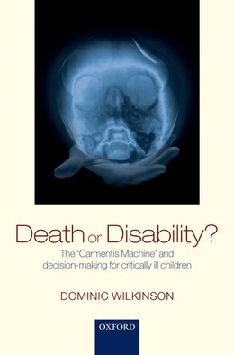 Book Death or Disability?: The Carmentis Machine and decision-making for critically ill children by Dominic Wilkinson