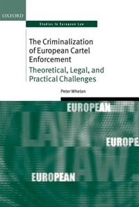 Book The Criminalization of European Cartel Enforcement: Theoretical, Legal, and Practical Challenges by Peter Whelan