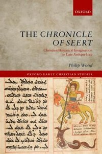 Book The Chronicle of Seert: Christian Historical Imagination in Late Antique Iraq by Philip Wood