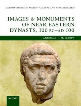 Book Images and Monuments of Near Eastern Dynasts, 100 BC - AD 100 by Andreas J. M. Kropp