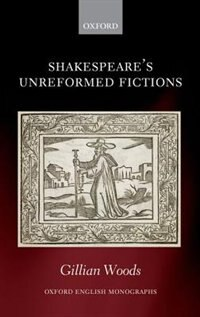 Book Shakespeares Unreformed Fictions by Gillian Woods