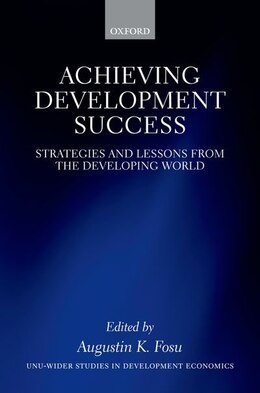 Book Achieving Development Success: Strategies and Lessons from the Developing World by Augustin K. Fosu