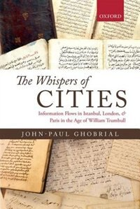 Book The Whispers of Cities: Information Flows in Istanbul, London, and Paris in the Age of William… by John-Paul A. Ghobrial