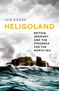 Book Heligoland: Britain, Germany, and the Struggle for the North Sea by Jan Ruger