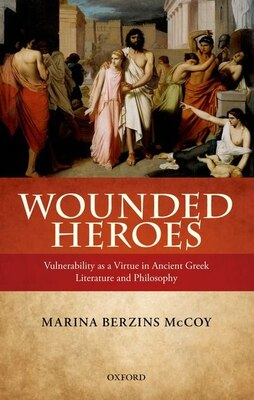 Book Wounded Heroes: Vulnerability as a Virtue in Ancient Greek Literature and Philosophy by Marina Berzins McCoy