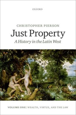 Book Just Property: A History in the Latin West. Volume One: Wealth, Virtue, and the Law by Christopher Pierson