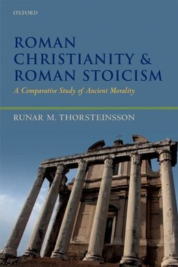 Book Roman Christianity and Roman Stoicism: A Comparative Study of Ancient Morality by Runar Thorsteinsson