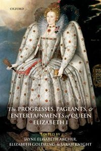 Book The Progresses, Pageants, and Entertainments of Queen Elizabeth I by Jayne Elisabeth Archer