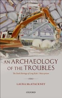 Book An Archaeology of the Troubles: The Dark Heritage of Long Kesh / Maze prison by Laura McAtackney