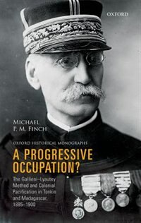 Book A Progressive Occupation?: The Gallieni-Lyautey Method and Colonial Pacification in Tonkin and… by Michael P.M. Finch