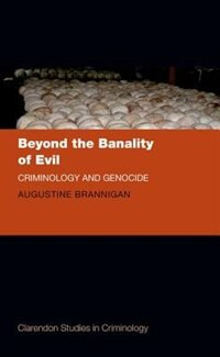 Book Beyond the Banality of Evil: Criminology and Genocide by Augustine Brannigan