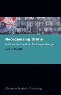Book Reorganizing Crime: Mafia and Anti-Mafia in Post-Soviet Georgia by Gavin Slade