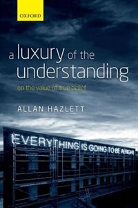 Book A Luxury of the Understanding: On the Value of True Belief by Allan Hazlett