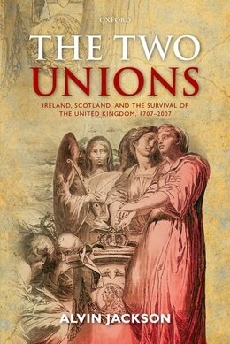 Book The Two Unions: Ireland, Scotland, and the Survival of the United Kingdom, 1707-2007 by Alvin Jackson