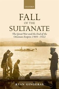 Book Fall of the Sultanate: The Great War and the End of the Ottoman Empire 1908-1922 by Ryan Gingeras
