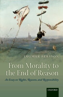Book From Morality to the End of Reason: An Essay on Rights, Reasons, and Responsibility by Ingmar Persson