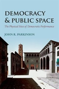 Book Democracy and Public Space: The Physical Sites of Democratic Performance by John R. Parkinson