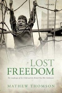 Book Lost Freedom: The Landscape of the Child and the British Post-War Settlement by Mathew Thomson