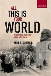 Book All this is your World: Soviet Tourism at Home and Abroad after Stalin by Anne E. Gorsuch