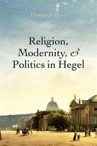 Book Religion, Modernity, and Politics in Hegel by Thomas A. Lewis