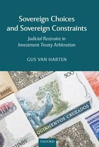 Book Sovereign Choices and Sovereign Constraints: Judicial Restraint in Investment Treaty Arbitration by Gus Van Harten