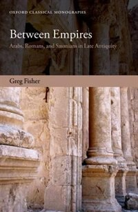 Book Between Empires: Arabs, Romans, and Sasanians in Late Antiquity by Greg Fisher